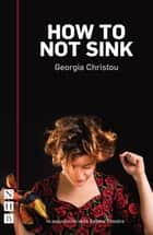 How to Not Sink (NHB Modern Plays) ebook by Georgia Christou