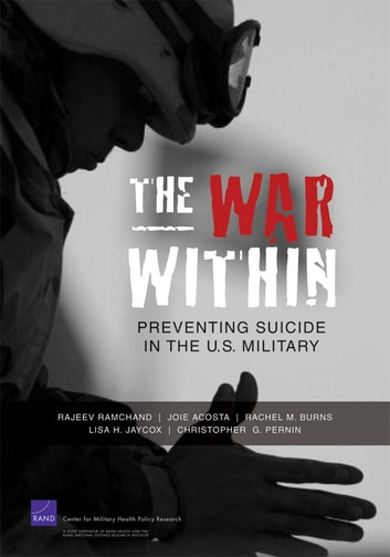 The War Within - Preventing Suicide in the U.S. Military ebook by Rajeev Ramchand,Joie Acosta,Rachel M. Burns,Lisa H. Jaycox,Christopher G. Pernin