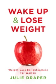 Wake Up & Lose Weight - Weight Loss Enlightenment For Women ebook by Julie Draper,Roger Draper