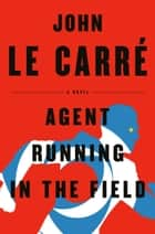 Agent Running in the Field - A Novel ebook by John le Carré