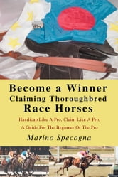 Become a Winner Claiming Thoroughbred Race Horses - Handicap Like A Pro, Claim Like A Pro, A Guide For The Beginner Or The Pro ebook by Marino Specogna