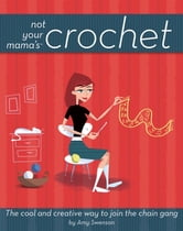 Not Your Mama'sTM Crochet - The Cool and Creative Way to Join the Chain Gang ebook by Amy Swenson