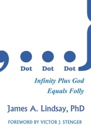 Dot, Dot, Dot: Infinity Plus God Equals Folly ebook by James A. Lindsay,Victor J. Stenger