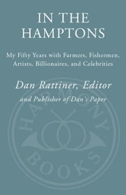 In the Hamptons - My Fifty Years with Farmers, Fishermen, Artists, Billionaires, and Celebrities ebook by Dan Rattiner