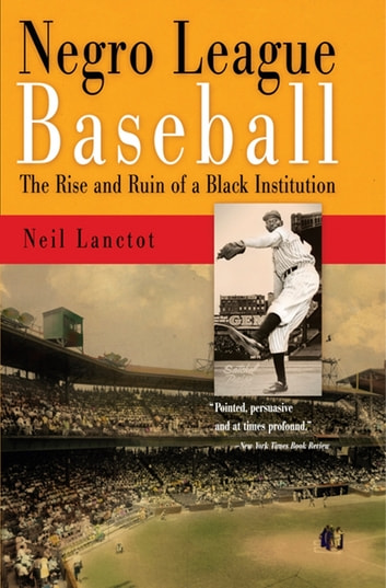 Negro League Baseball - The Rise and Ruin of a Black Institution ebook by Neil Lanctot