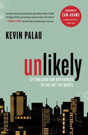 Unlikely - Setting Aside Our Differences to Live Out the Gospel ebook by Kevin Palau