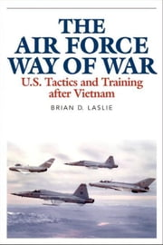 The Air Force Way of War: U.S. Tactics and Training after Vietnam ebook by Laslie, Brian D.