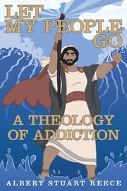 Let My People Go a Theology of Addiction ebook by Albert Stuart Reece