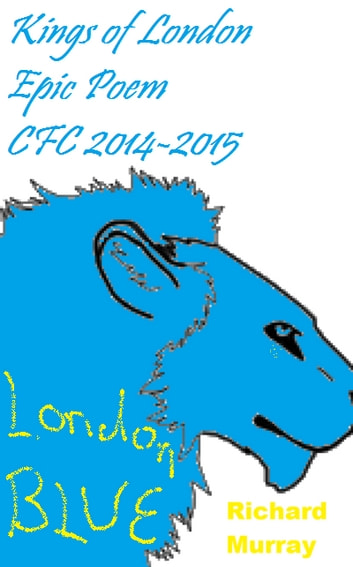 Kings of London Epic Poem CFC 2014-2015 - The London Blue dominate England ebook by Richard Murray