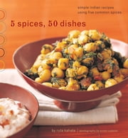 5 Spices, 50 Dishes - Simple Indian Recipes Using Five Common Spices ebook by Ruta Kahate,Susie Cushner