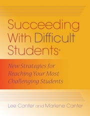 Succeeding With Difficult Students - New Strategies for Reaching Your Most Challenging Students ebook by Lee Canter,Marlene Canter