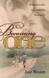 Becoming One - Emotionally, Physically, Spiritually ebook by Joe Beam