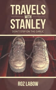 Travels with Stanley - Don'T Step on the Garlic ebook by Roz Labow