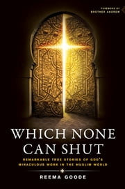 Which None Can Shut - Remarkable True Stories of God's Miraculous Work in the Muslim World ebook by Reema Goode