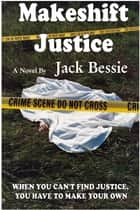 Makeshift Justice ebook by Jack Bessie