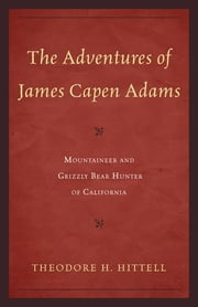 The Adventures of James Capen Adams - Mountaineer and Grizzly Bear Hunter of California ebook by Theodore H. Hittell