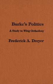 Burke's Politics - A Study in Whig Orthodoxy ebook by Frederick Dreyer