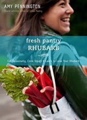 Fresh Pantry: Rhubarb - Eat Seasonally, Cook Smart & Learn to Love Your Rhubarb ebook by Amy Pennington