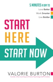 Start Here, Start Now - 5 Minutes a Day to *Love Better *Work Smarter *Live Bolder ebook by Valorie Burton