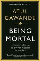 Being Mortal - Illness, Medicine and What Matters in the End ebook by