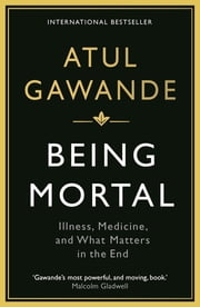 Being Mortal - Illness, Medicine and What Matters in the End ebook by Atul Gawande