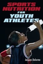 Sports Nutrition for Youth Athletes ebook by Jacques Delorme