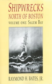 Shipwrecks North of Boston Volume One: Salem Bay ebook by Jr. Raymond H. Bates,Racket Shreve