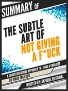 "Summary Of ""The Subtle Art of Not Giving a F*ck: A Counterintuitive Approach to Living a Good Life - By Mark Manson"" ebook by Sapiens Editorial, Sapiens Editorial"