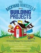 The Backyard Homestead Book of Building Projects ebook by Spike Carlsen
