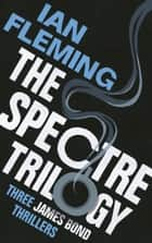 The SPECTRE Trilogy - James Bond 007: Thunderball, On Her Majesty's Secret Service & You Only Live Twice ebook by Ian Fleming