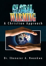 Global Warming: A Christian Approach ebook by Dr. Ebenezer A. Nwankwo
