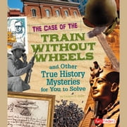Case of the Train without Wheels and Other True History Mysteries for You to Solve, The audiobook by Patrice Sherman