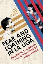 Fear and Loathing in La Liga - Barcelona, Real Madrid, and the World's Greatest Sports Rivalry ebook by Sid Lowe