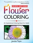 Flower Coloring: An Inspirational Coloring Book for Adults (Colorful Quote Series) ebook by Jasmine Taylor