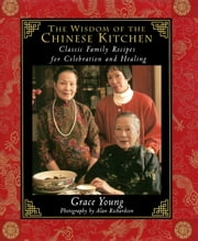 The Wisdom of the Chinese Kitchen - Classic Family Recipes for Celebration and Healing ebook by Alan Richardson,Grace Young