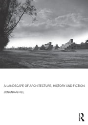 A Landscape of Architecture, History and Fiction ebook by Jonathan Hill