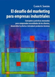 El Desafío del Marketing para Empresas Industriales ebook by Claudio Saavedra