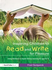 Inspiring Children to Read and Write for Pleasure - Using Literature to Inspire Literacy learning for Ages 8-12 ebook by Fred Sedgwick