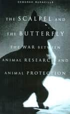 The Scalpel and the Butterfly - The War Between Animal Research and Animal Protection ebook by Deborah Rudacille