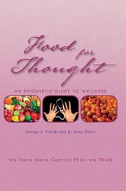 Food For Thought - An Epigenetic Guide to Wellness ebook by George J. Febish; Jo Anne Oxley