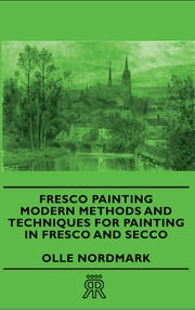 Fresco Painting - Modern Methods and Techniques for Painting in Fresco and Secco ebook by Olle Nordmark