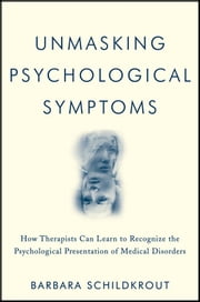 Unmasking Psychological Symptoms - How Therapists Can Learn to Recognize the Psychological Presentation of Medical Disorders ebook by Barbara Schildkrout