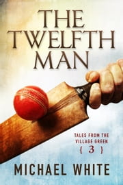 The Twelfth Man - Tales from the Village Green, #3 ebook by Michael White
