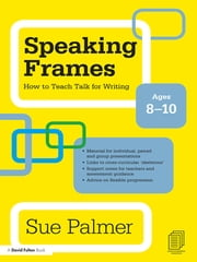 Speaking Frames: How to Teach Talk for Writing: Ages 8-10 ebook by Sue Palmer