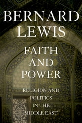 Faith and Power:Religion and Politics in the Middle East - Religion and Politics in the Middle East ebook by Bernard Lewis
