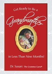 Get Ready to Be a Grandmother - in Less Than Nine Months! ebook by Dr. Susan: The Gramma Guru
