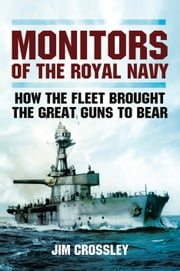 Monitors of the Royal Navy - How the Fleet Brought the Big Guns to Bear ebook by Jim Crossley