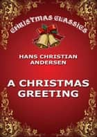 A Christmas Greeting ebook by Hans-Christian Andersen