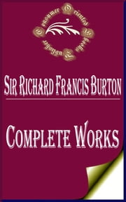 "Complete Works of Sir Richard Francis Burton ""British Explorer, Geographer, Translator, Writer, Soldier, Orientalist, Cartographer, Ethnologist, Spy, Linguist, Poet, Fencer, and Diplomat"" ebook by Sir Richard Francis Burton"