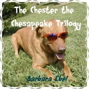 The Chester the Chesapeake Trilogy (The Chester the Chesapeake Series) ebook by Barbara Ebel, M.D.